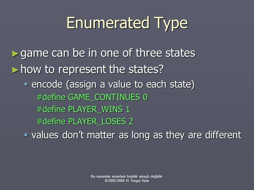 Bu sunumlar sınavlara hazırlık amaçlı değildir. © 2002-2004 H. Turgut Uyar Enumerated Type ► game can be in one of three states ► how to represent the