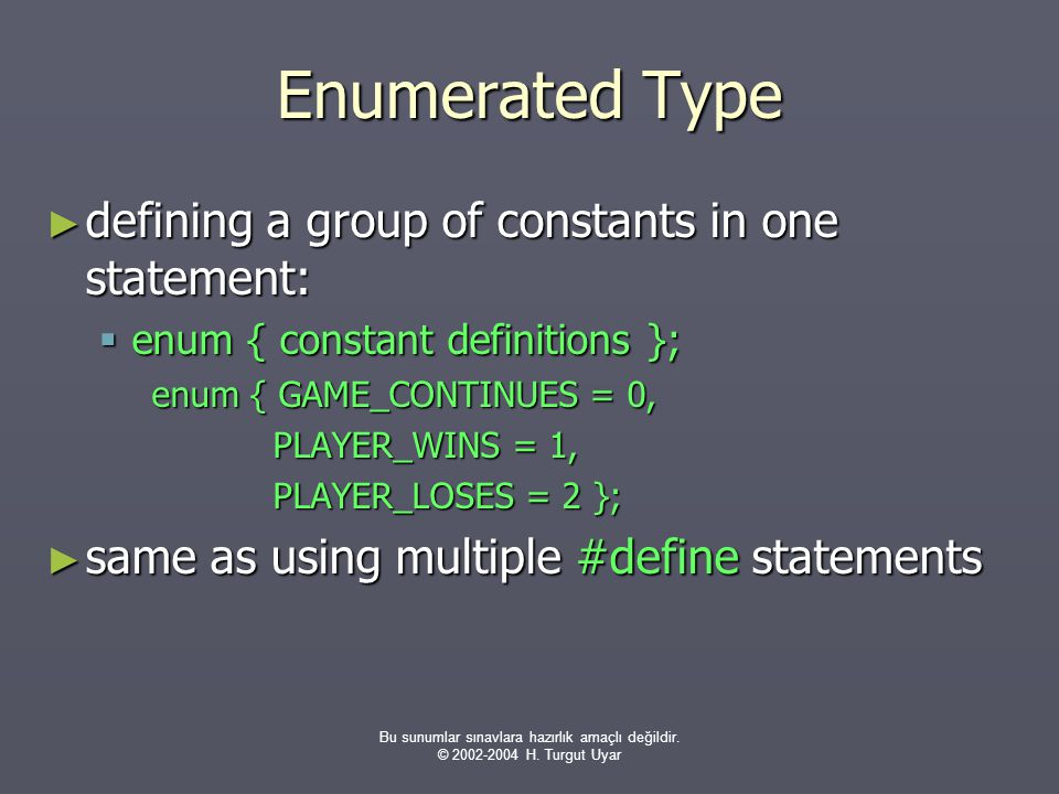 Bu sunumlar sınavlara hazırlık amaçlı değildir. © 2002-2004 H. Turgut Uyar Enumerated Type ► defining a group of constants in one statement:  enum {