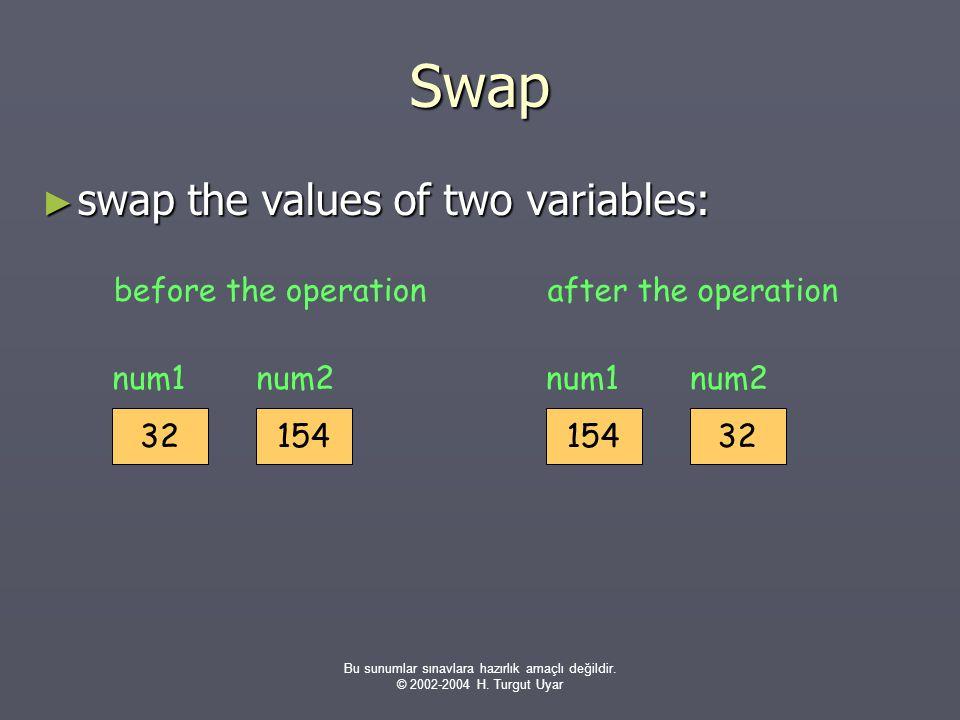 Bu sunumlar sınavlara hazırlık amaçlı değildir. © 2002-2004 H. Turgut Uyar Swap ► swap the values of two variables: 32 num1 154 num2 before the operat