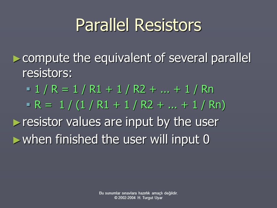 Bu sunumlar sınavlara hazırlık amaçlı değildir. © 2002-2004 H. Turgut Uyar Parallel Resistors ► compute the equivalent of several parallel resistors: