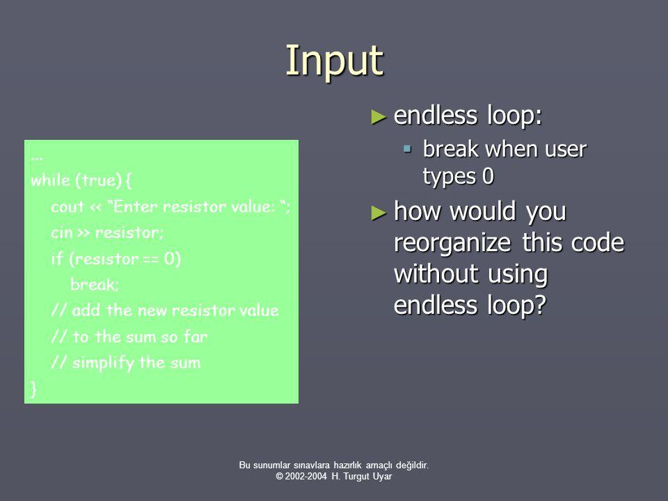 Bu sunumlar sınavlara hazırlık amaçlı değildir. © 2002-2004 H. Turgut Uyar Input ► endless loop:  break when user types 0 ► how would you reorganize