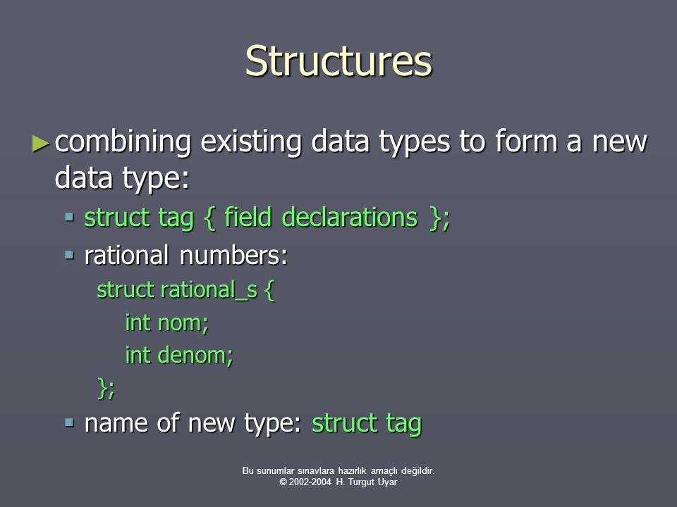 Bu sunumlar sınavlara hazırlık amaçlı değildir. © 2002-2004 H. Turgut Uyar Structures ► combining existing data types to form a new data type:  struc