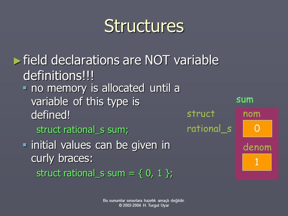 Bu sunumlar sınavlara hazırlık amaçlı değildir. © 2002-2004 H. Turgut Uyar Structures ► field declarations are NOT variable definitions!!! 0 nom 1 den