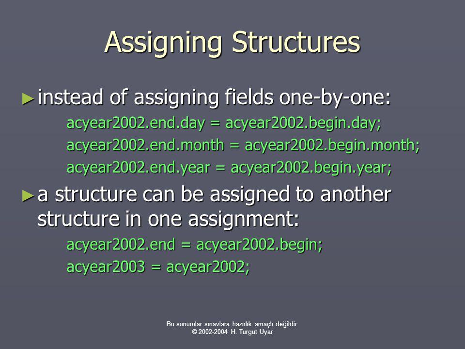 Bu sunumlar sınavlara hazırlık amaçlı değildir. © 2002-2004 H. Turgut Uyar Assigning Structures ► instead of assigning fields one-by-one: acyear2002.e