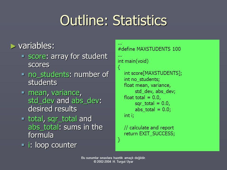 Bu sunumlar sınavlara hazırlık amaçlı değildir. © 2002-2004 H. Turgut Uyar Outline: Statistics ► variables:  score: array for student scores  no_stu