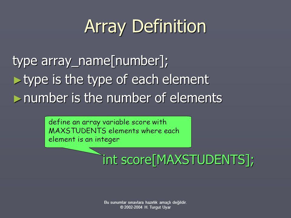 Bu sunumlar sınavlara hazırlık amaçlı değildir. © 2002-2004 H. Turgut Uyar Array Definition type array_name[number]; ► type is the type of each elemen