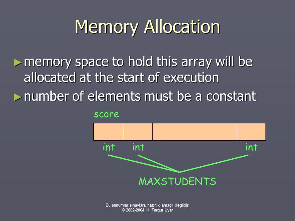Bu sunumlar sınavlara hazırlık amaçlı değildir. © 2002-2004 H. Turgut Uyar Memory Allocation ► memory space to hold this array will be allocated at th