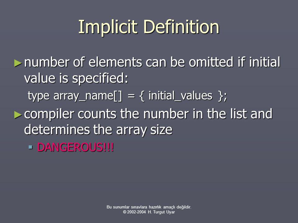 Bu sunumlar sınavlara hazırlık amaçlı değildir. © 2002-2004 H. Turgut Uyar Implicit Definition ► number of elements can be omitted if initial value is
