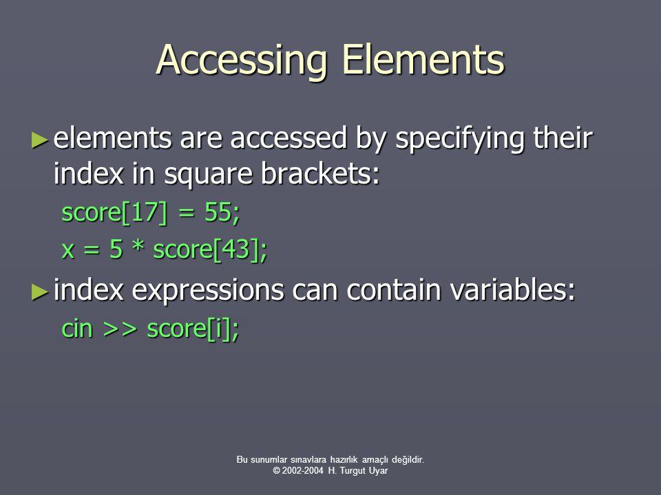Bu sunumlar sınavlara hazırlık amaçlı değildir. © 2002-2004 H. Turgut Uyar Accessing Elements ► elements are accessed by specifying their index in squ