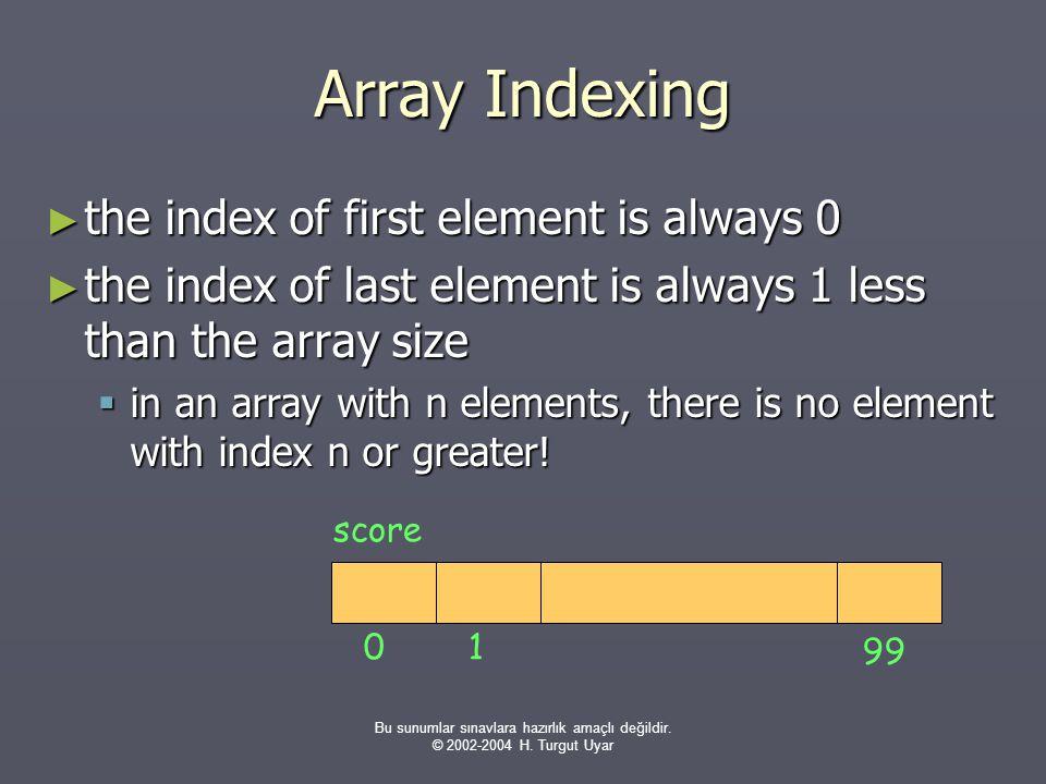 Bu sunumlar sınavlara hazırlık amaçlı değildir. © 2002-2004 H. Turgut Uyar Array Indexing ► the index of first element is always 0 ► the index of last