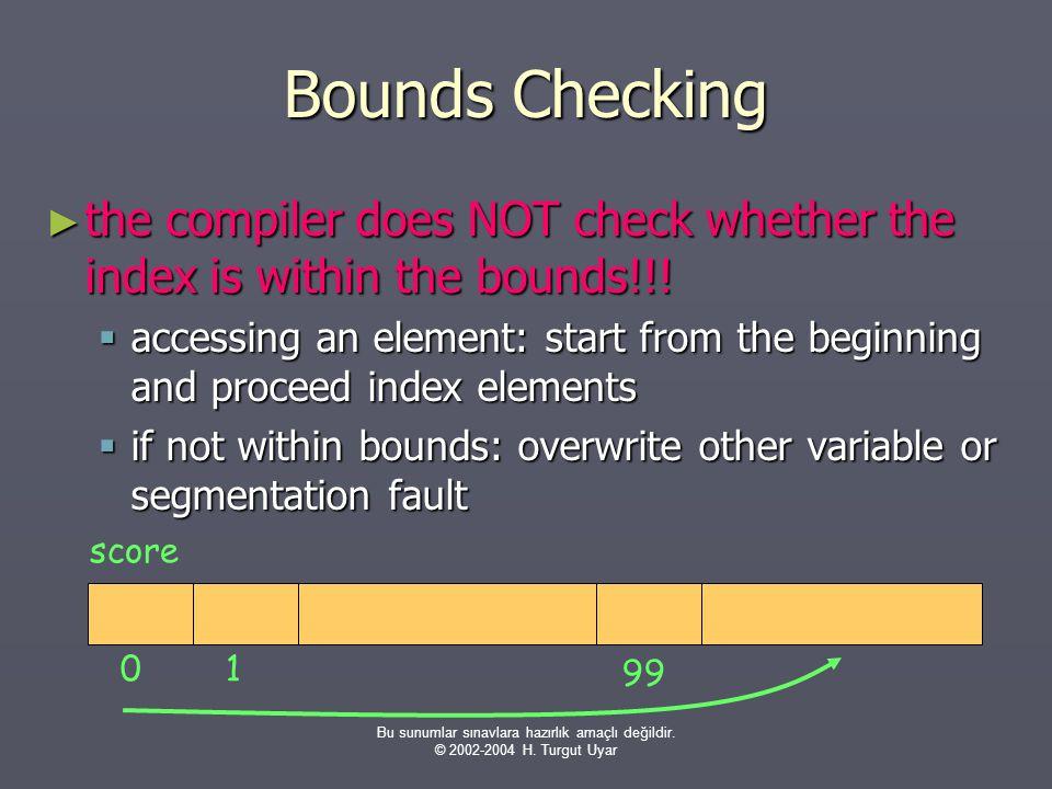 Bu sunumlar sınavlara hazırlık amaçlı değildir. © 2002-2004 H. Turgut Uyar Bounds Checking ► the compiler does NOT check whether the index is within t