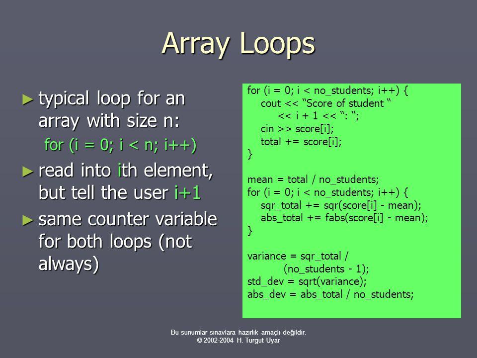 Bu sunumlar sınavlara hazırlık amaçlı değildir. © 2002-2004 H. Turgut Uyar Array Loops ► typical loop for an array with size n: for (i = 0; i < n; i++