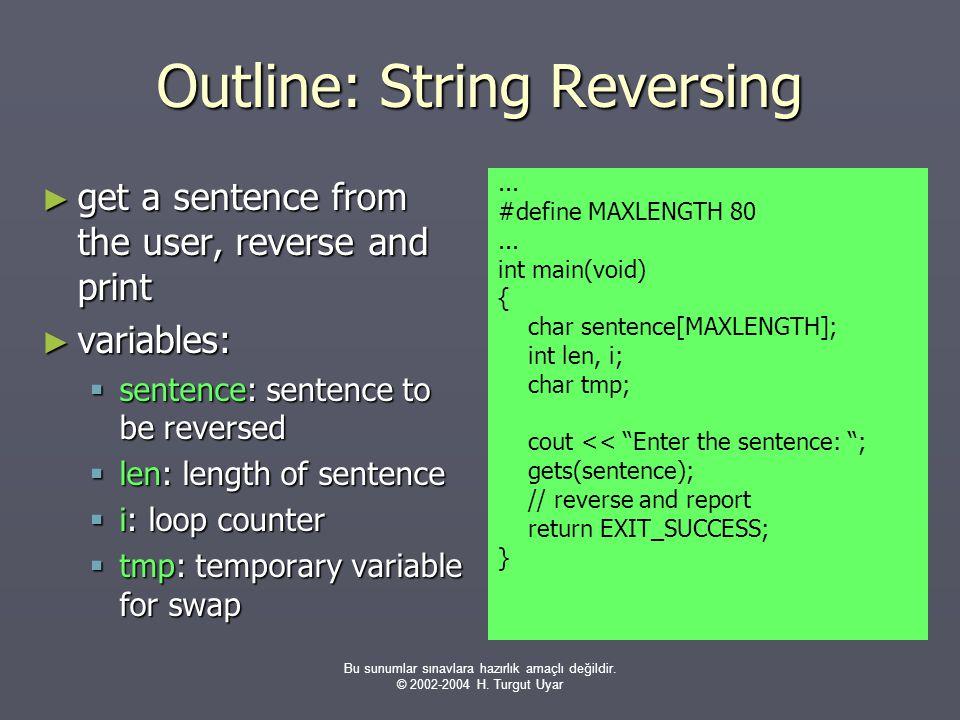 Bu sunumlar sınavlara hazırlık amaçlı değildir. © 2002-2004 H. Turgut Uyar Outline: String Reversing ► get a sentence from the user, reverse and print