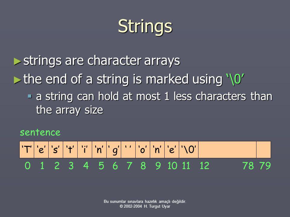 Bu sunumlar sınavlara hazırlık amaçlı değildir. © 2002-2004 H. Turgut Uyar Strings ► strings are character arrays ► the end of a string is marked usin