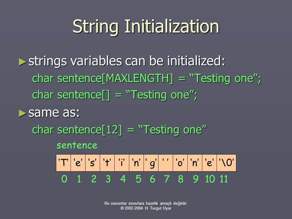 Bu sunumlar sınavlara hazırlık amaçlı değildir. © 2002-2004 H. Turgut Uyar String Initialization ► strings variables can be initialized: char sentence