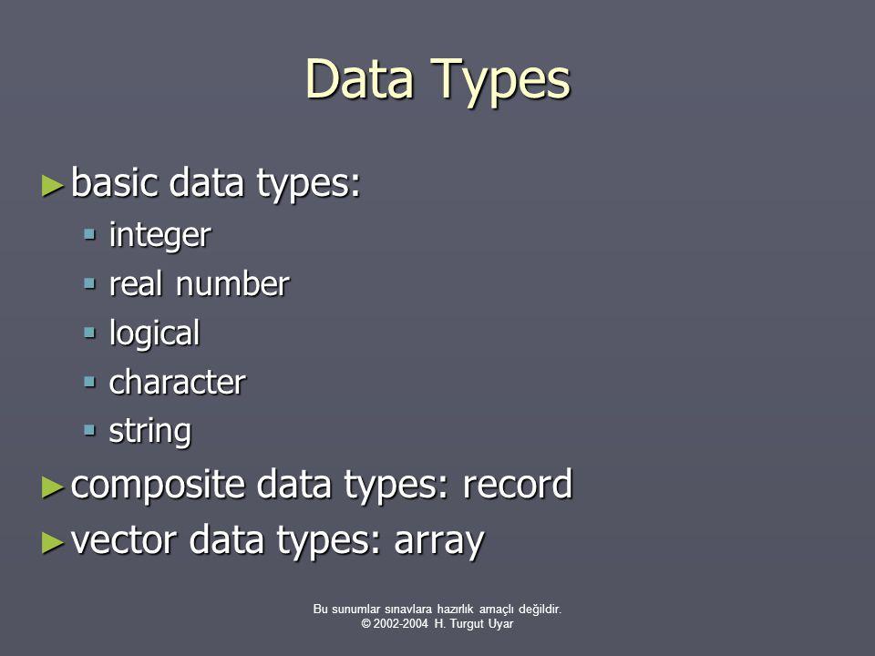 Bu sunumlar sınavlara hazırlık amaçlı değildir. © 2002-2004 H. Turgut Uyar Data Types ► basic data types:  integer  real number  logical  characte