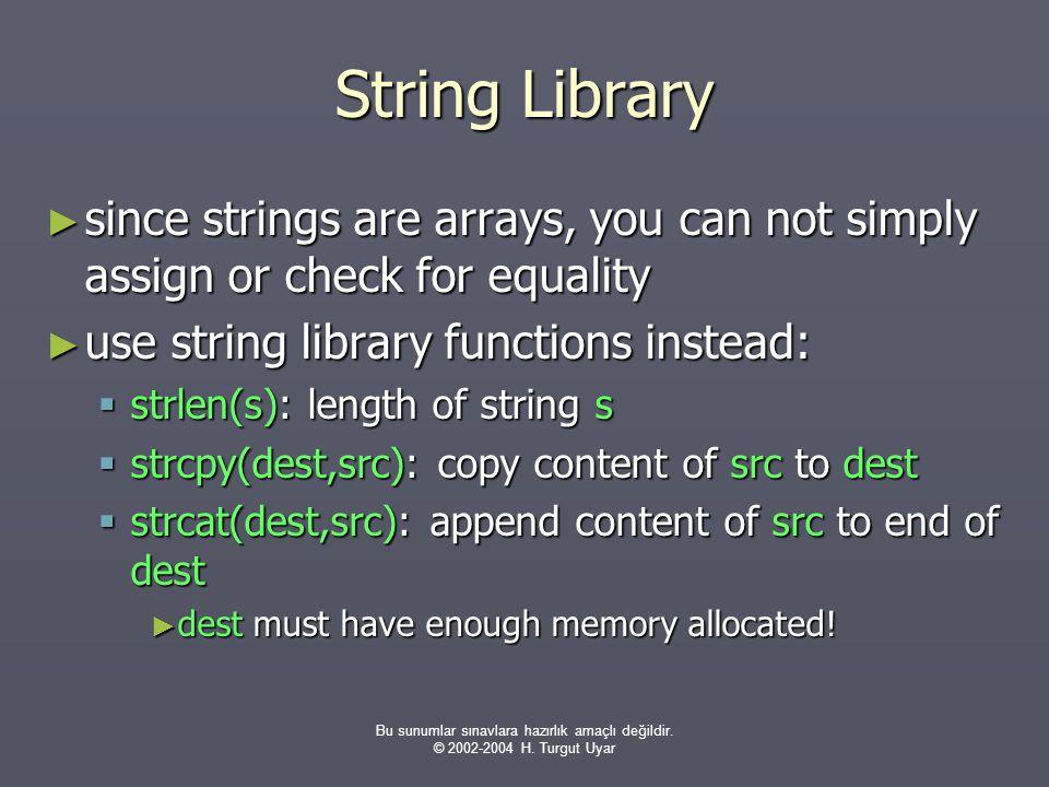 Bu sunumlar sınavlara hazırlık amaçlı değildir. © 2002-2004 H. Turgut Uyar String Library ► since strings are arrays, you can not simply assign or che
