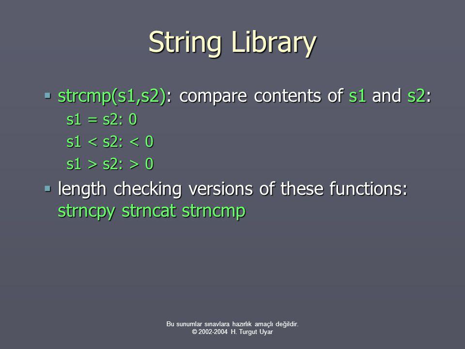 Bu sunumlar sınavlara hazırlık amaçlı değildir. © 2002-2004 H. Turgut Uyar String Library  strcmp(s1,s2): compare contents of s1 and s2: s1 = s2: 0 s