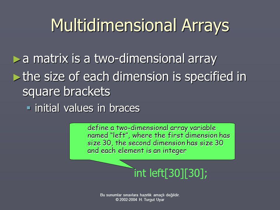 Bu sunumlar sınavlara hazırlık amaçlı değildir. © 2002-2004 H. Turgut Uyar Multidimensional Arrays ► a matrix is a two-dimensional array ► the size of
