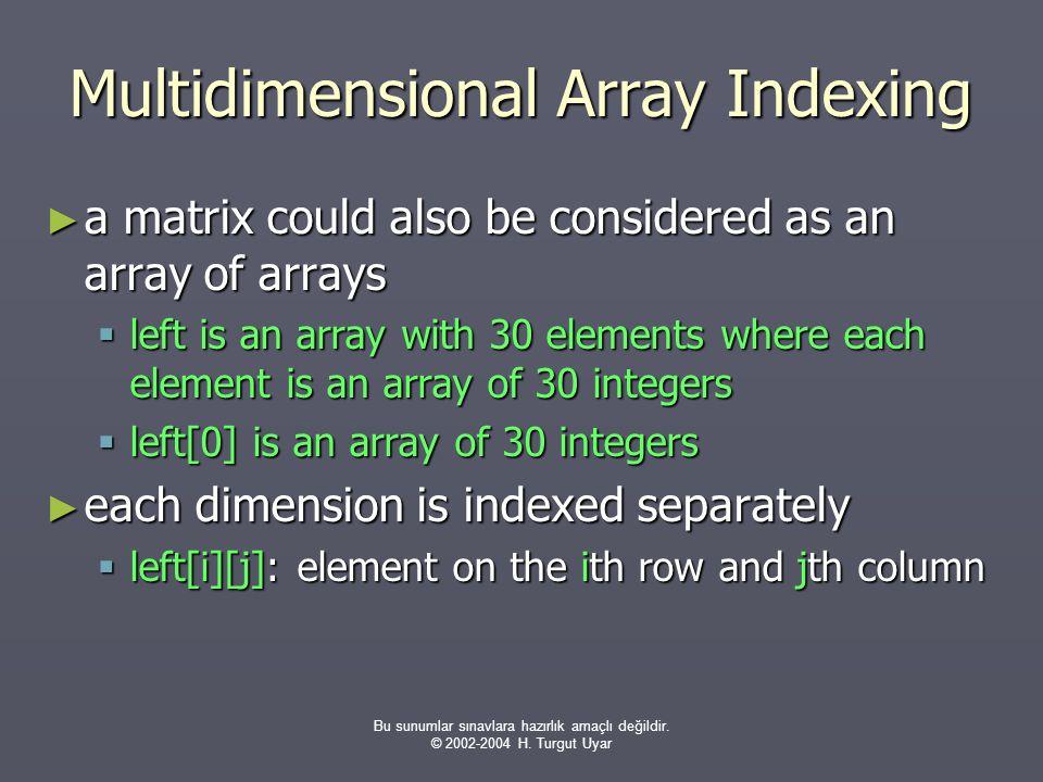 Bu sunumlar sınavlara hazırlık amaçlı değildir. © 2002-2004 H. Turgut Uyar Multidimensional Array Indexing ► a matrix could also be considered as an a