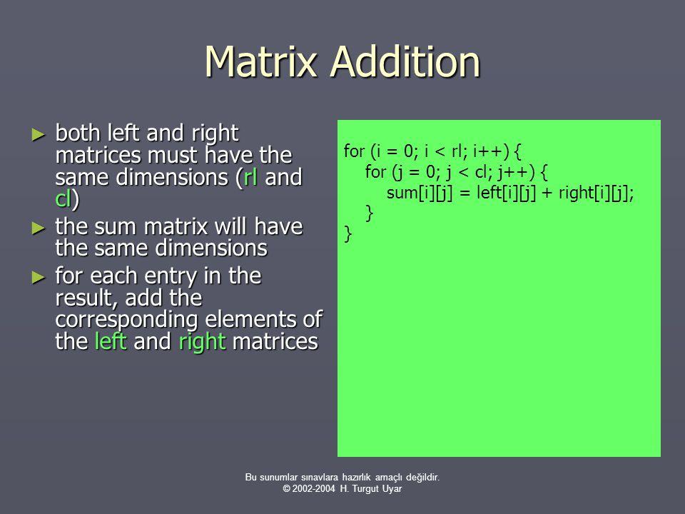 Bu sunumlar sınavlara hazırlık amaçlı değildir. © 2002-2004 H. Turgut Uyar Matrix Addition ► both left and right matrices must have the same dimension