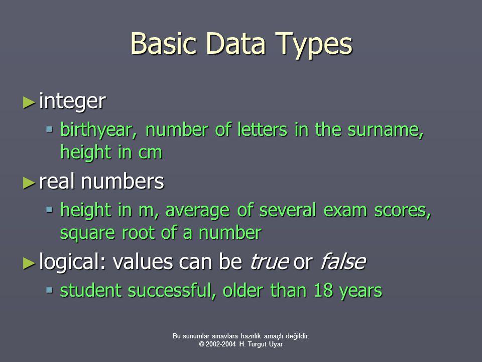 Bu sunumlar sınavlara hazırlık amaçlı değildir. © 2002-2004 H. Turgut Uyar Basic Data Types ► integer  birthyear, number of letters in the surname, h