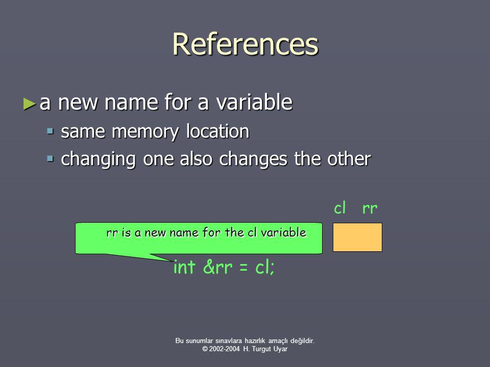 Bu sunumlar sınavlara hazırlık amaçlı değildir. © 2002-2004 H. Turgut Uyar References ► a new name for a variable  same memory location  changing on