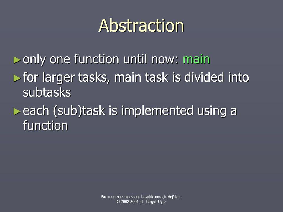 Bu sunumlar sınavlara hazırlık amaçlı değildir. © 2002-2004 H. Turgut Uyar Abstraction ► only one function until now: main ► for larger tasks, main ta