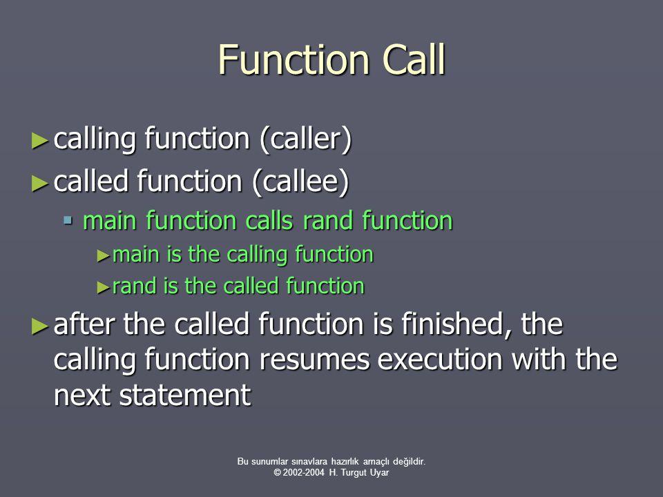 Bu sunumlar sınavlara hazırlık amaçlı değildir. © 2002-2004 H. Turgut Uyar Function Call ► calling function (caller) ► called function (callee)  main