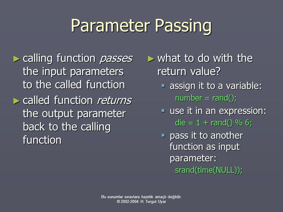 Bu sunumlar sınavlara hazırlık amaçlı değildir. © 2002-2004 H. Turgut Uyar Parameter Passing ► calling function passes the input parameters to the cal