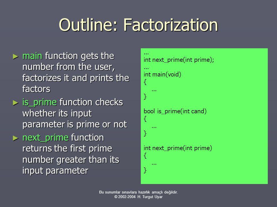 Bu sunumlar sınavlara hazırlık amaçlı değildir. © 2002-2004 H. Turgut Uyar Outline: Factorization ► main function gets the number from the user, facto