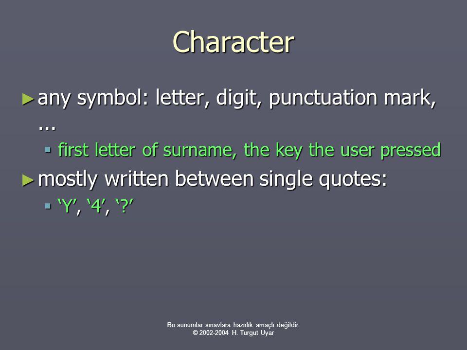 Bu sunumlar sınavlara hazırlık amaçlı değildir. © 2002-2004 H. Turgut Uyar Character ► any symbol: letter, digit, punctuation mark,...  first letter