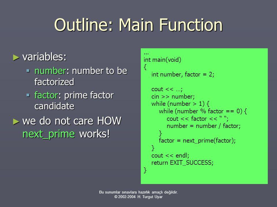 Bu sunumlar sınavlara hazırlık amaçlı değildir. © 2002-2004 H. Turgut Uyar Outline: Main Function ► variables:  number: number to be factorized  fac