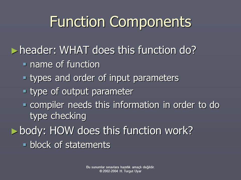Bu sunumlar sınavlara hazırlık amaçlı değildir. © 2002-2004 H. Turgut Uyar Function Components ► header: WHAT does this function do?  name of functio