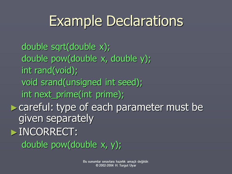 Bu sunumlar sınavlara hazırlık amaçlı değildir. © 2002-2004 H. Turgut Uyar Example Declarations double sqrt(double x); double pow(double x, double y);