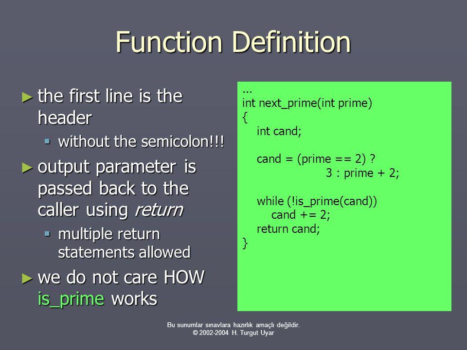 Bu sunumlar sınavlara hazırlık amaçlı değildir. © 2002-2004 H. Turgut Uyar Function Definition ► the first line is the header  without the semicolon!