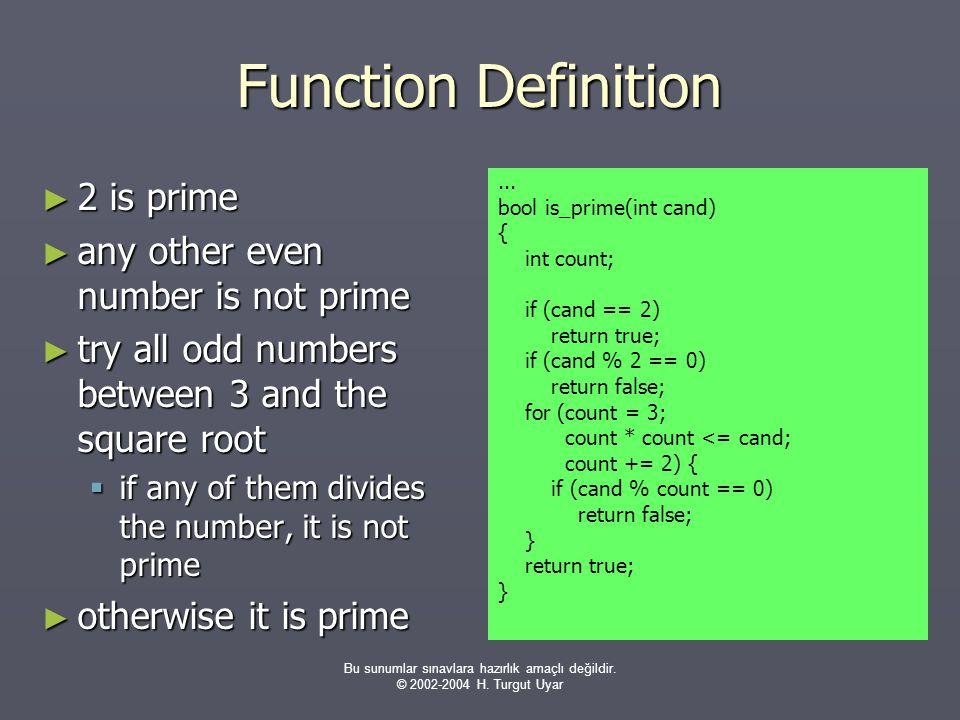 Bu sunumlar sınavlara hazırlık amaçlı değildir. © 2002-2004 H. Turgut Uyar Function Definition ► 2 is prime ► any other even number is not prime ► try