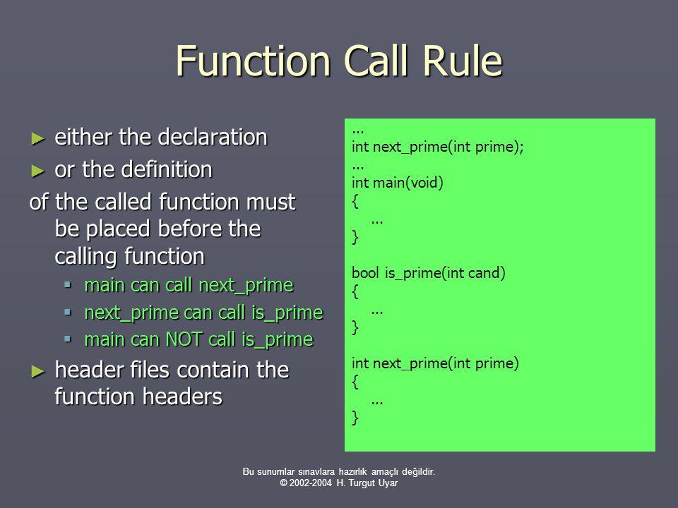 Bu sunumlar sınavlara hazırlık amaçlı değildir. © 2002-2004 H. Turgut Uyar Function Call Rule ► either the declaration ► or the definition of the call