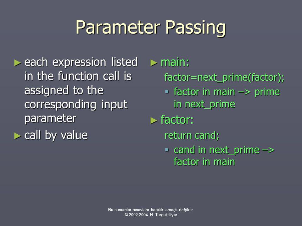 Bu sunumlar sınavlara hazırlık amaçlı değildir. © 2002-2004 H. Turgut Uyar Parameter Passing ► each expression listed in the function call is assigned