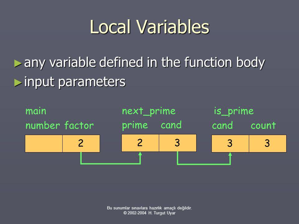 Bu sunumlar sınavlara hazırlık amaçlı değildir. © 2002-2004 H. Turgut Uyar Local Variables ► any variable defined in the function body ► input paramet
