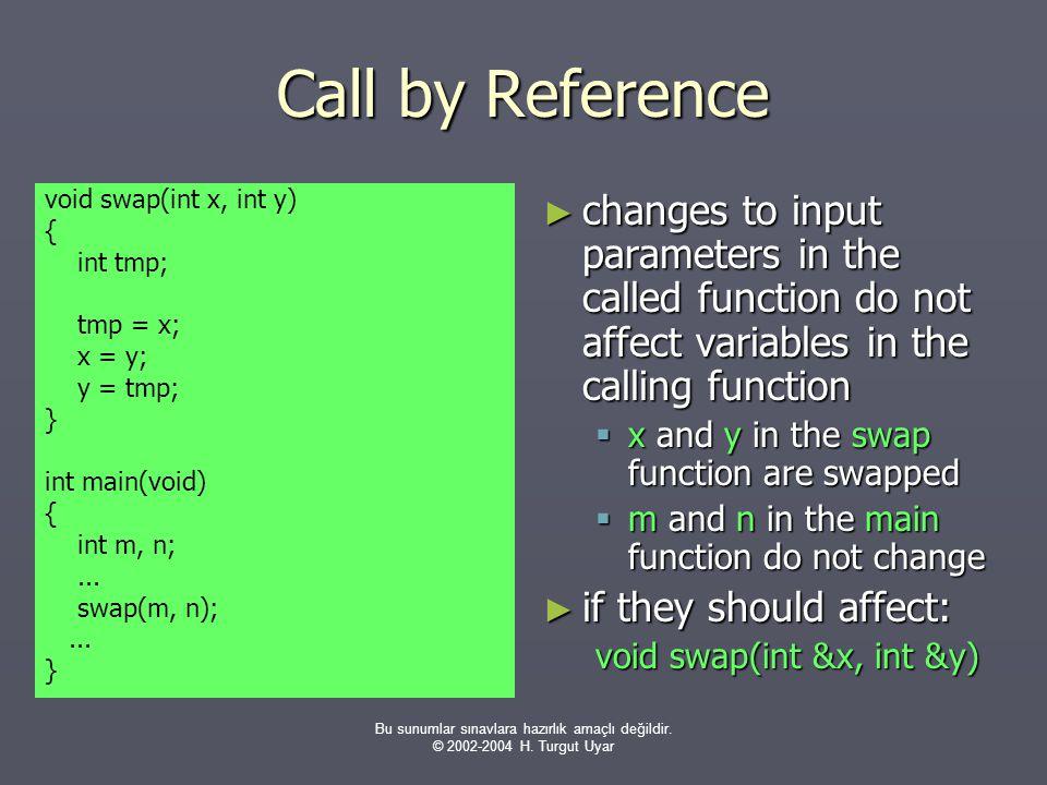 Bu sunumlar sınavlara hazırlık amaçlı değildir. © 2002-2004 H. Turgut Uyar Call by Reference void swap(int x, int y) { int tmp; tmp = x; x = y; y = tm