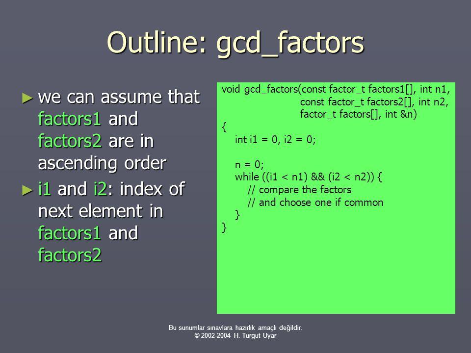Bu sunumlar sınavlara hazırlık amaçlı değildir. © 2002-2004 H. Turgut Uyar Outline: gcd_factors ► we can assume that factors1 and factors2 are in asce