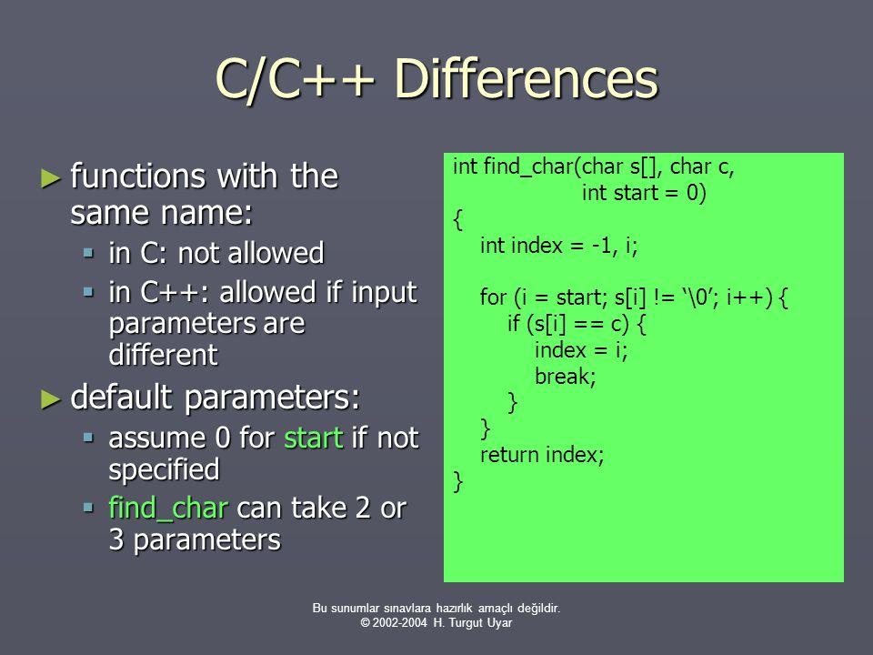 Bu sunumlar sınavlara hazırlık amaçlı değildir. © 2002-2004 H. Turgut Uyar C/C++ Differences ► functions with the same name:  in C: not allowed  in