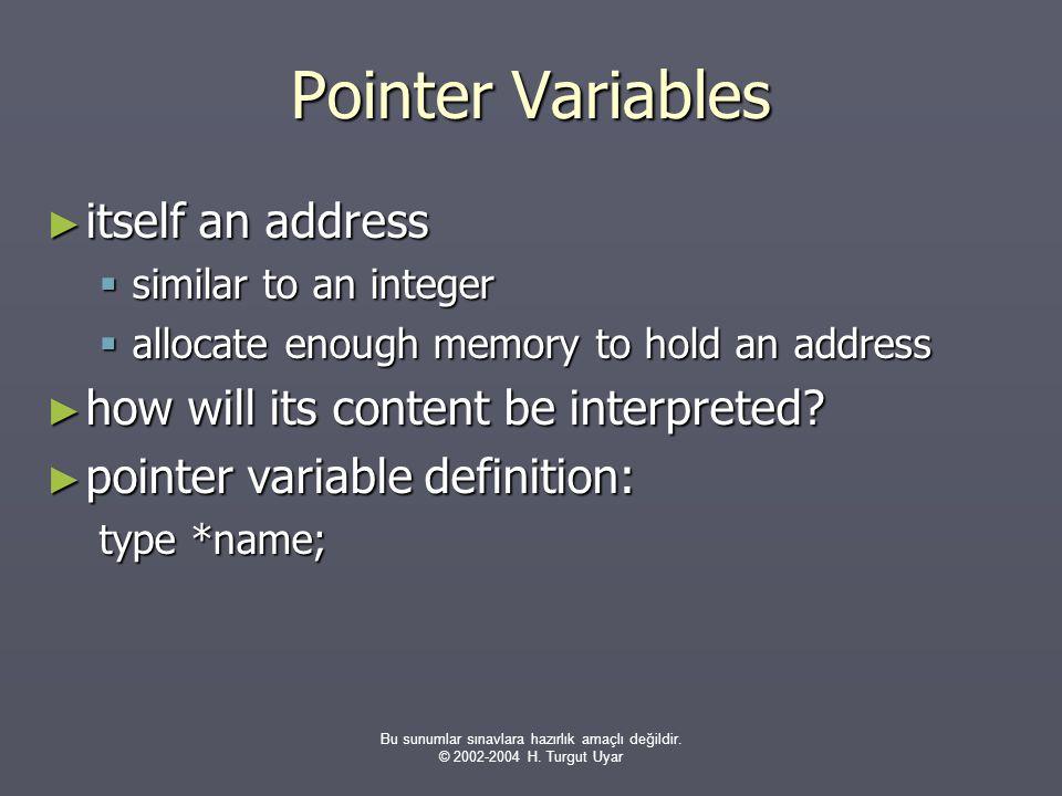 Bu sunumlar sınavlara hazırlık amaçlı değildir. © 2002-2004 H. Turgut Uyar Pointer Variables ► itself an address  similar to an integer  allocate en