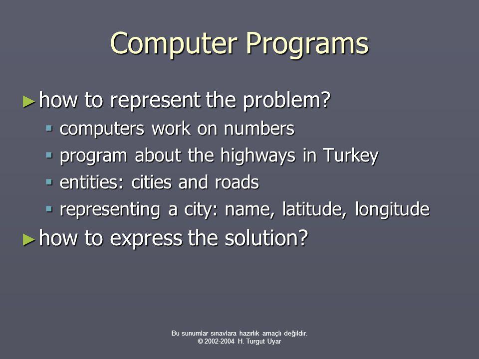 Bu sunumlar sınavlara hazırlık amaçlı değildir. © 2002-2004 H. Turgut Uyar Computer Programs ► how to represent the problem?  computers work on numbe