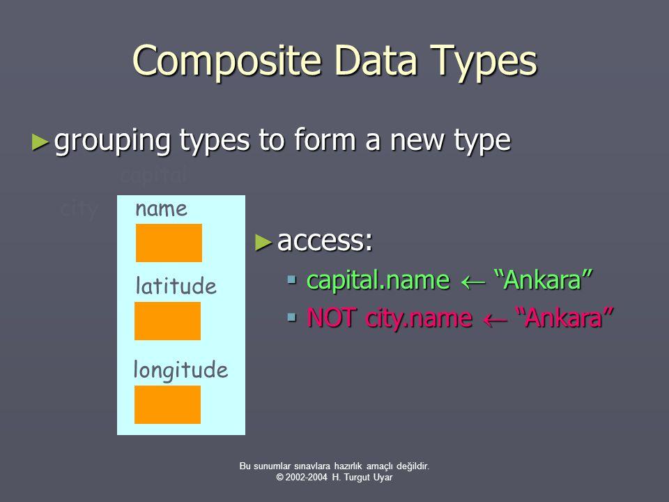 Bu sunumlar sınavlara hazırlık amaçlı değildir. © 2002-2004 H. Turgut Uyar Composite Data Types ► grouping types to form a new type ► access:  capita