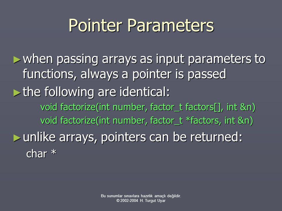 Bu sunumlar sınavlara hazırlık amaçlı değildir. © 2002-2004 H. Turgut Uyar Pointer Parameters ► when passing arrays as input parameters to functions,