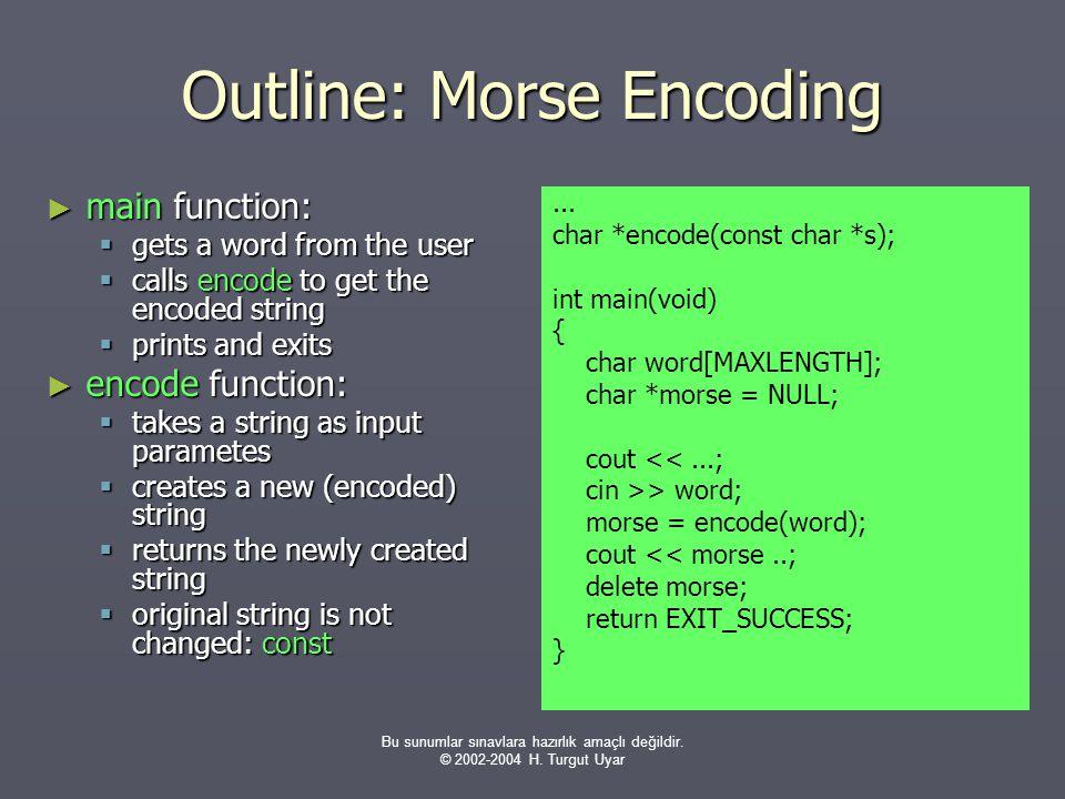 Bu sunumlar sınavlara hazırlık amaçlı değildir. © 2002-2004 H. Turgut Uyar Outline: Morse Encoding ► main function:  gets a word from the user  call