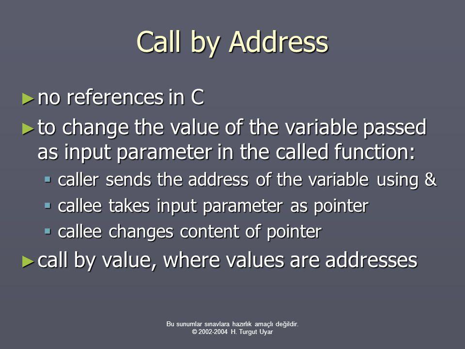 Bu sunumlar sınavlara hazırlık amaçlı değildir. © 2002-2004 H. Turgut Uyar Call by Address ► no references in C ► to change the value of the variable