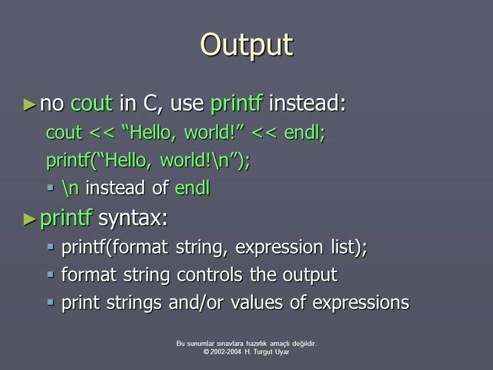 """Bu sunumlar sınavlara hazırlık amaçlı değildir. © 2002-2004 H. Turgut Uyar Output ► no cout in C, use printf instead: cout << """"Hello, world!"""" << endl;"""